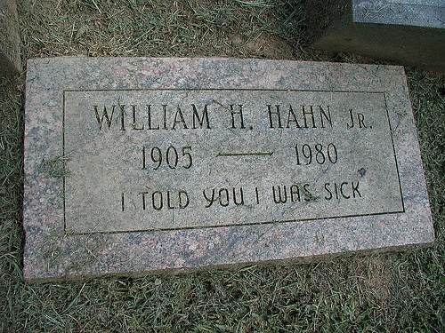 "This epitaph was used first by Irish comedian/musician Spike Milligan, who said, ""I Told You I Was Ill"" should be his epitaph. If you look at his gravestone, it's not there."